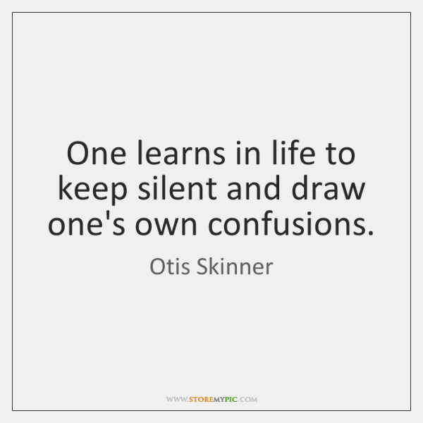 One learns in life to keep silent and draw one's own confusions.