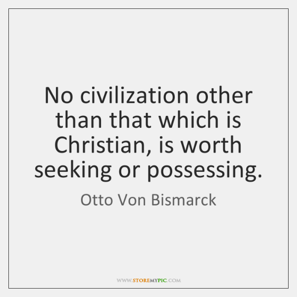 No civilization other than that which is Christian, is worth seeking or ...