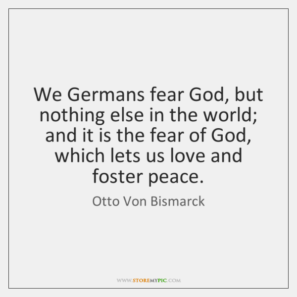 We Germans fear God, but nothing else in the world; and it ...