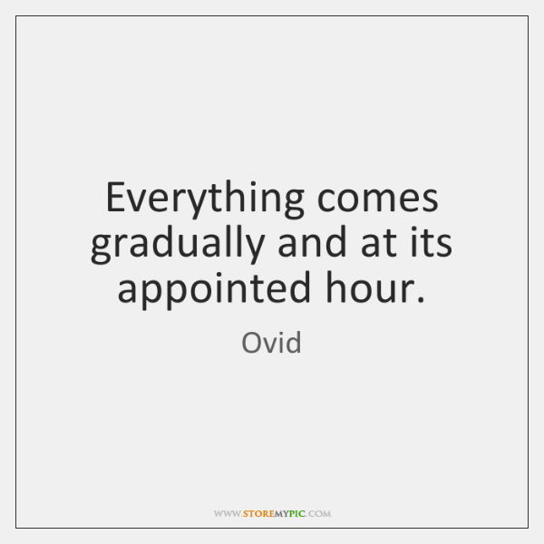 Everything comes gradually and at its appointed hour.