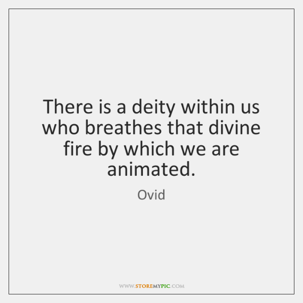 There is a deity within us who breathes that divine fire by ...