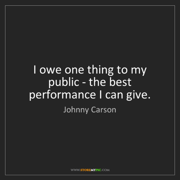 Johnny Carson: I owe one thing to my public - the best performance I...