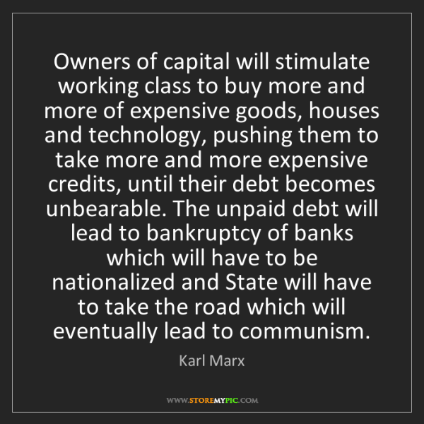 Karl Marx: Owners of capital will stimulate working class to buy...