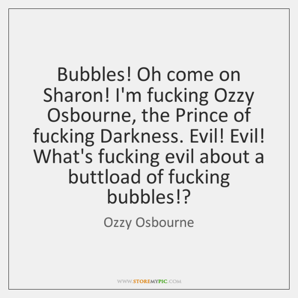 Bubbles! Oh come on Sharon! I'm fucking Ozzy Osbourne, the Prince of ...