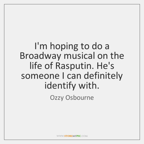 I'm hoping to do a Broadway musical on the life of Rasputin. ...