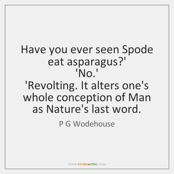 Have you ever seen Spode eat asparagus?'   'No.'   'Revolting. It ...