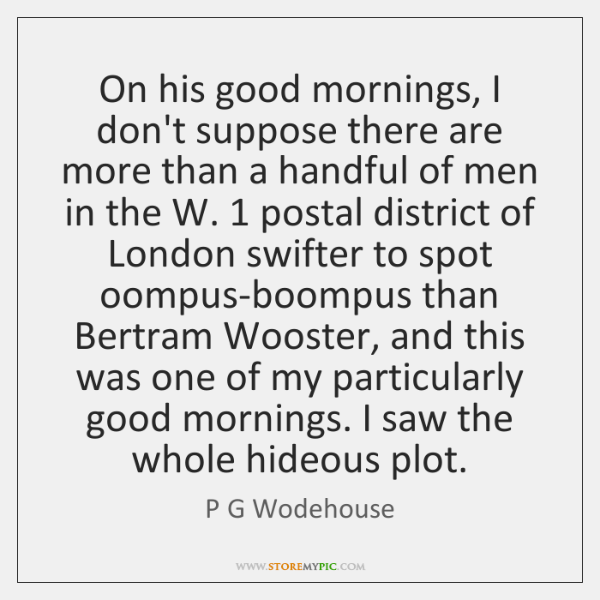 On his good mornings, I don't suppose there are more than a ...