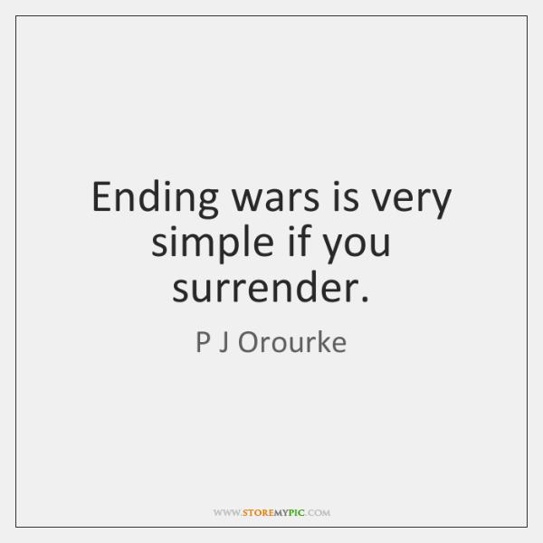 Ending wars is very simple if you surrender.