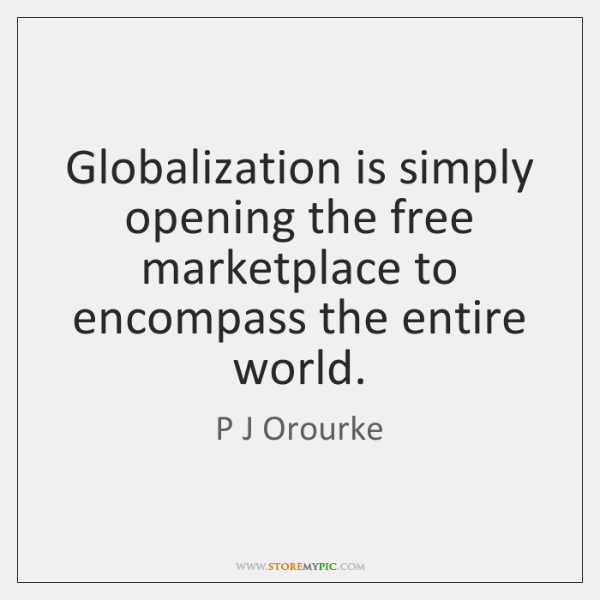 Globalization is simply opening the free marketplace to encompass the entire world.