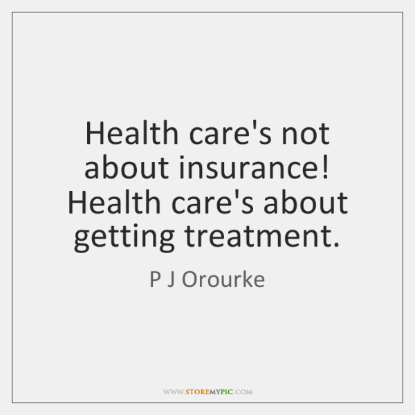 Health care's not about insurance! Health care's about getting treatment.