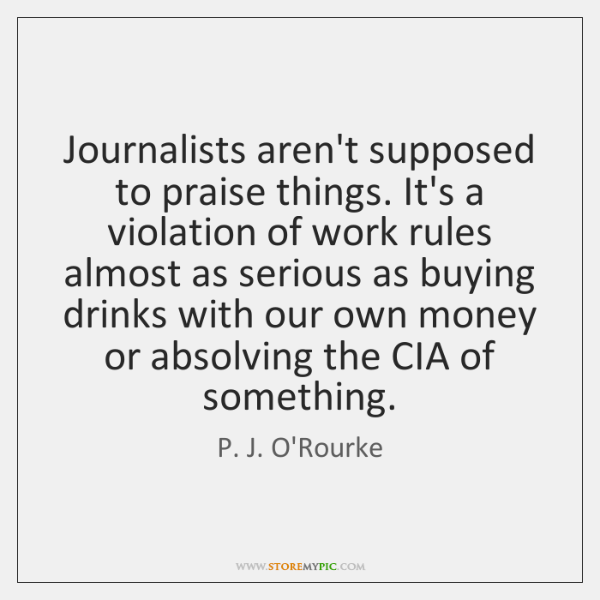 Journalists aren't supposed to praise things. It's a violation of work rules ...