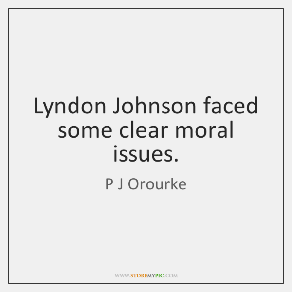 Lyndon Johnson faced some clear moral issues.