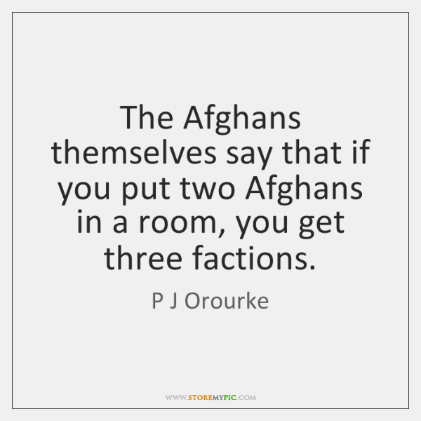 The Afghans themselves say that if you put two Afghans in a ...
