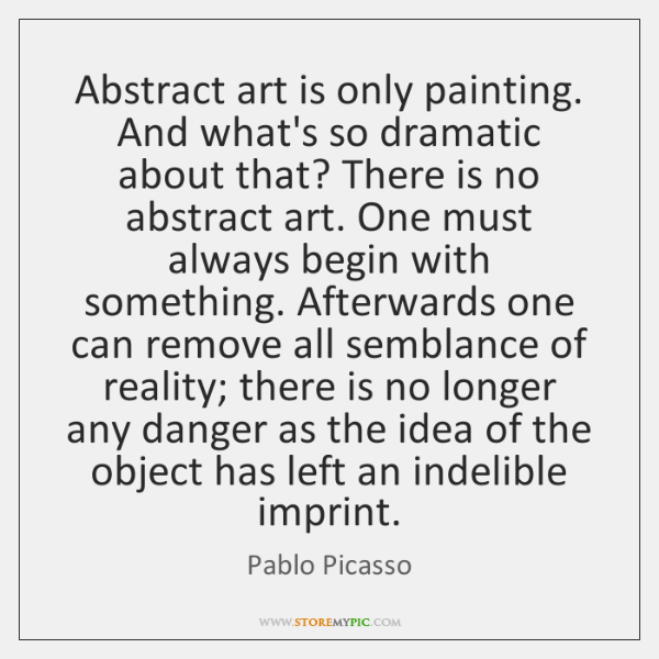 Abstract art is only painting. And what's so dramatic about that? There ...