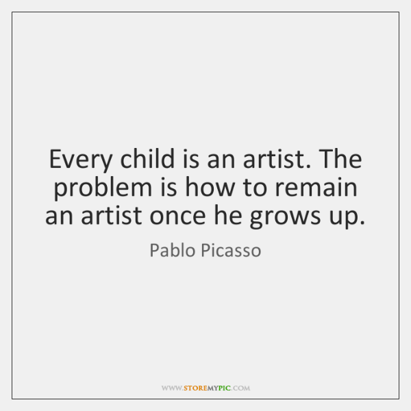 Every child is an artist. The problem is how to remain an ...