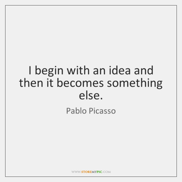 I begin with an idea and then it becomes something else.