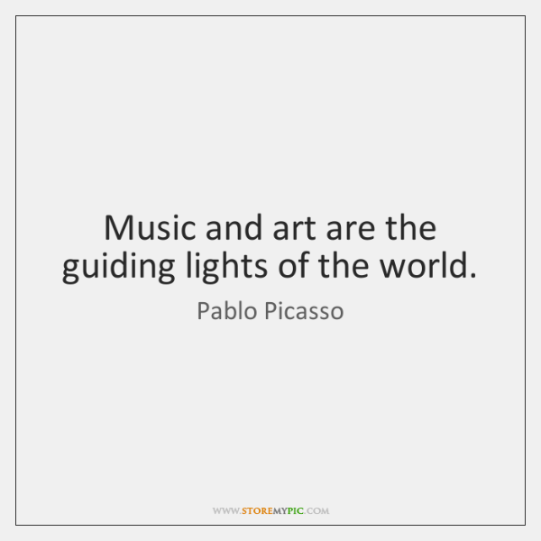 Music and art are the guiding lights of the world.