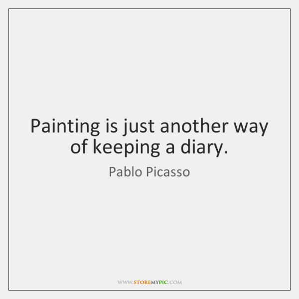 Painting is just another way of keeping a diary.