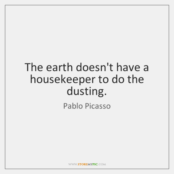 The earth doesn't have a housekeeper to do the dusting.