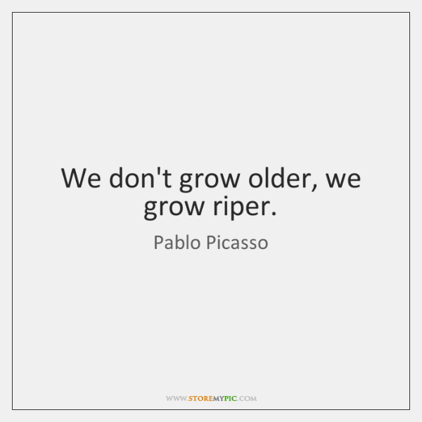 We don't grow older, we grow riper.