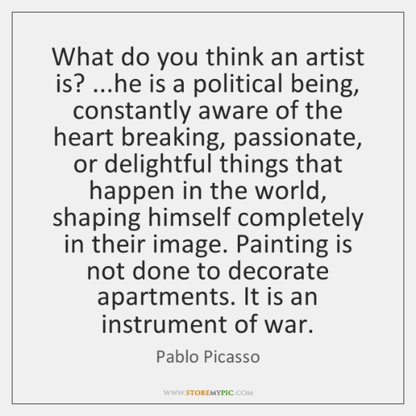 What do you think an artist is? ...he is a political being, ...
