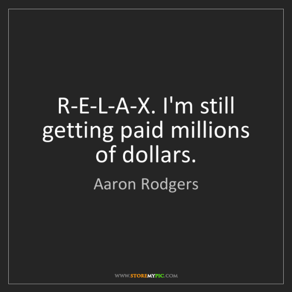 Aaron Rodgers: R-E-L-A-X. I'm still getting paid millions of dollars.