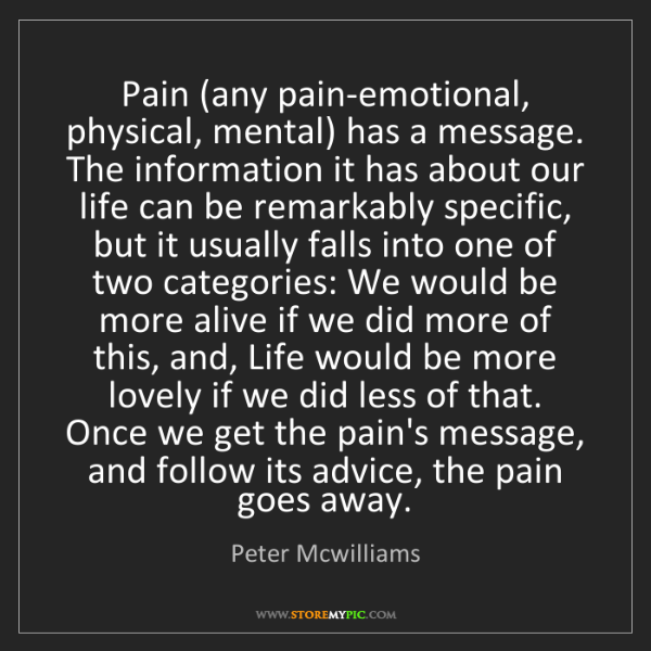 Peter Mcwilliams: Pain (any pain-emotional, physical, mental) has a message....