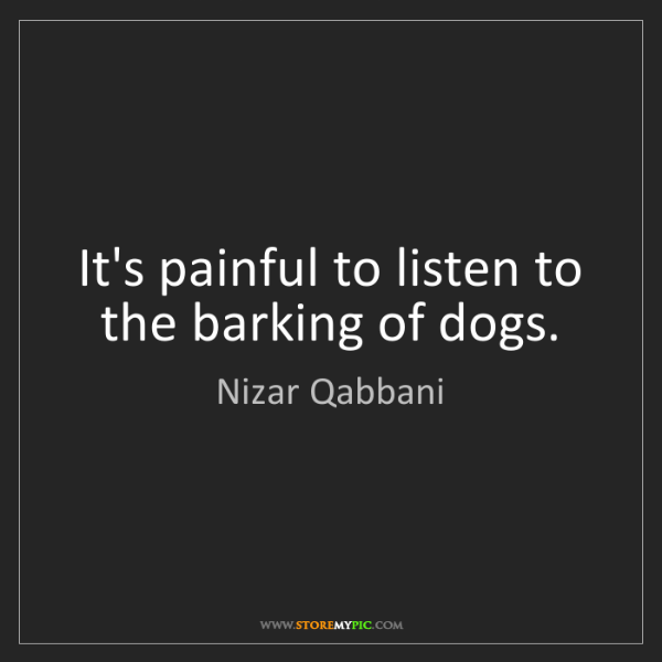 Nizar Qabbani: It's painful to listen to the barking of dogs.