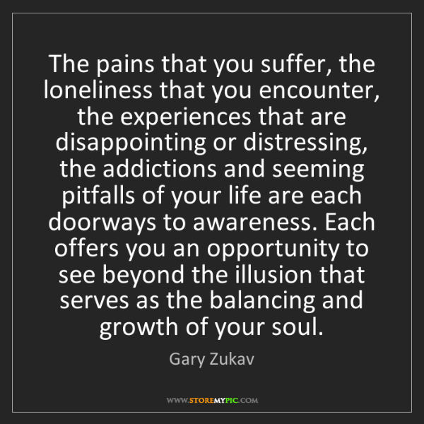 Gary Zukav: The pains that you suffer, the loneliness that you encounter,...