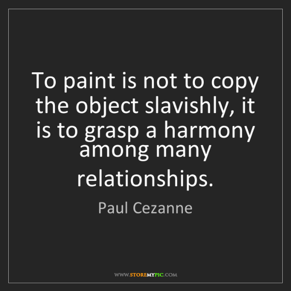 Paul Cezanne: To paint is not to copy the object slavishly, it is to...