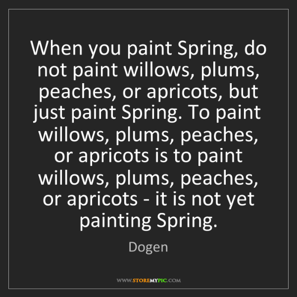 Dogen: When you paint Spring, do not paint willows, plums, peaches,...