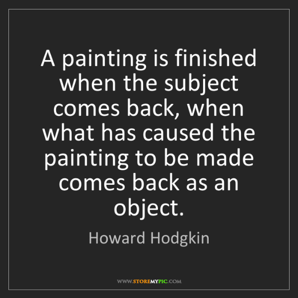 Howard Hodgkin: A painting is finished when the subject comes back, when...