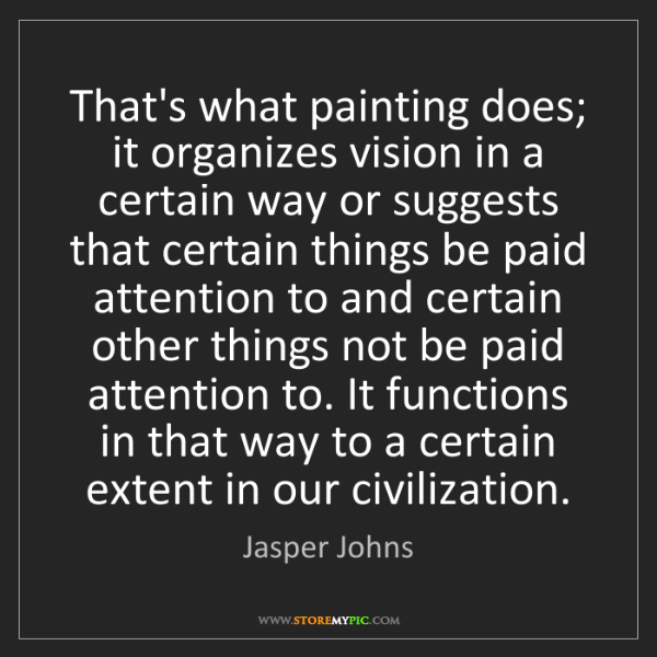 Jasper Johns: That's what painting does; it organizes vision in a certain...