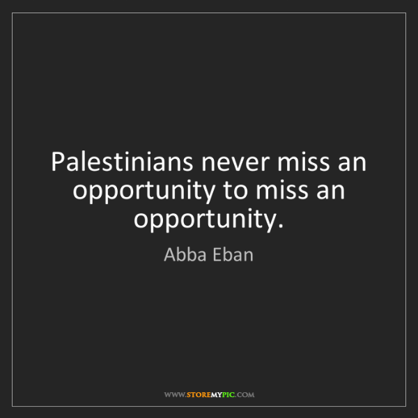 Abba Eban: Palestinians never miss an opportunity to miss an opportunity.
