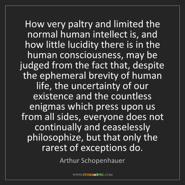 Arthur Schopenhauer: How very paltry and limited the normal human intellect...