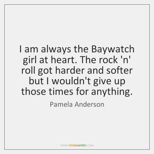 I am always the Baywatch girl at heart. The rock 'n' roll ...