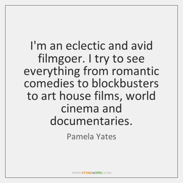 I'm an eclectic and avid filmgoer. I try to see everything from ...
