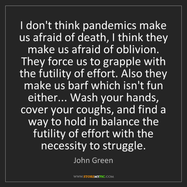 John Green: I don't think pandemics make us afraid of death, I think...