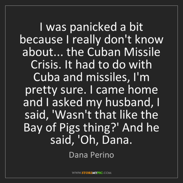 Dana Perino: I was panicked a bit because I really don't know about......