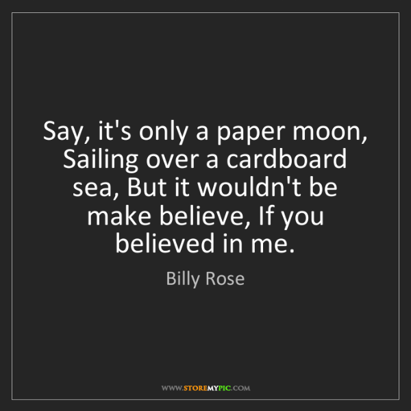 Billy Rose: Say, it's only a paper moon, Sailing over a cardboard...