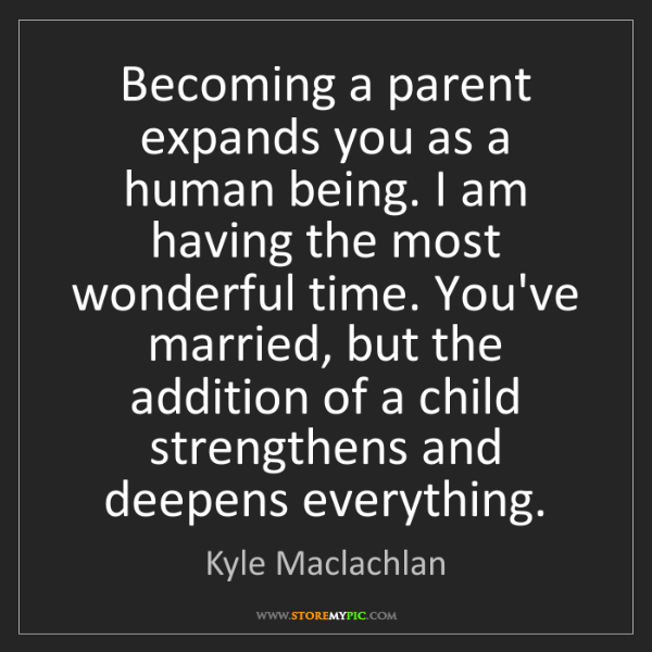 Kyle Maclachlan: Becoming a parent expands you as a human being. I am...