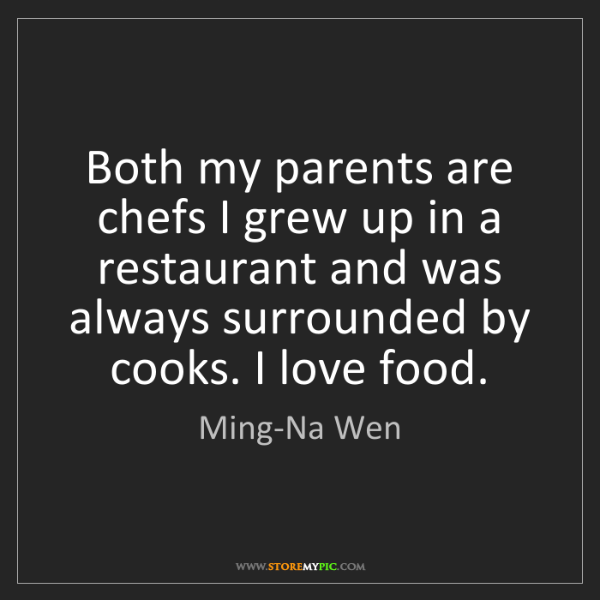 Ming-Na Wen: Both my parents are chefs I grew up in a restaurant and...