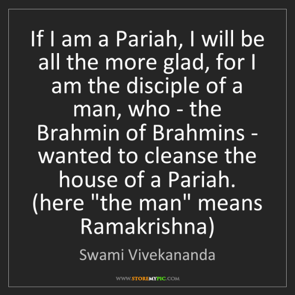 Swami Vivekananda: If I am a Pariah, I will be all the more glad, for I...