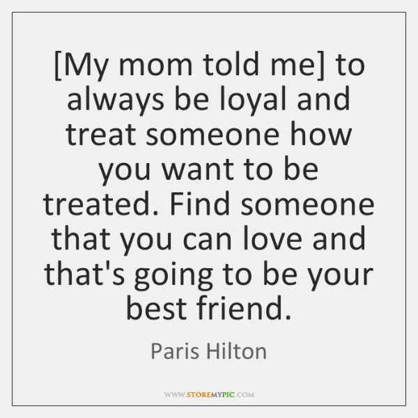 [My mom told me] to always be loyal and treat someone how ...