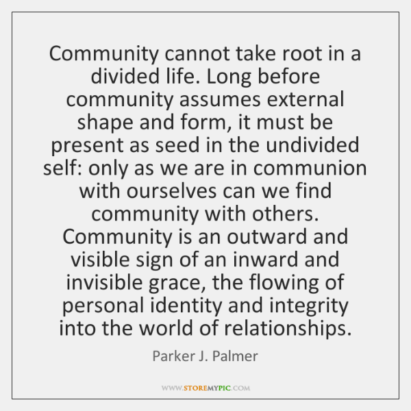 Community cannot take root in a divided life. Long before community assumes ...