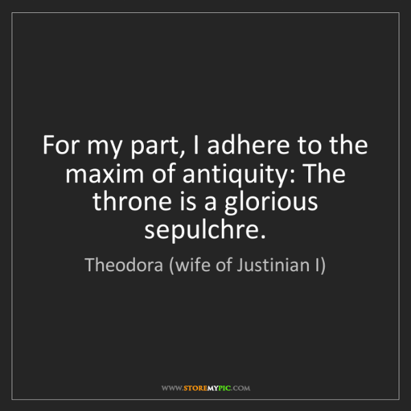 Theodora (wife of Justinian I): For my part, I adhere to the maxim of antiquity: The...