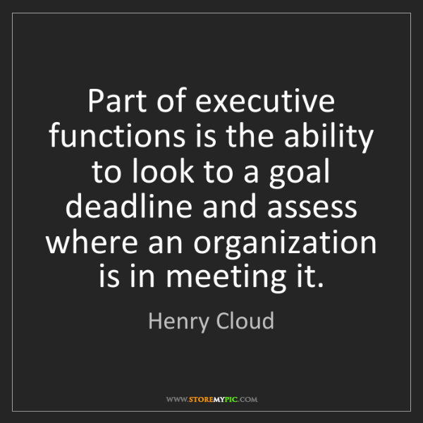 Henry Cloud: Part of executive functions is the ability to look to...