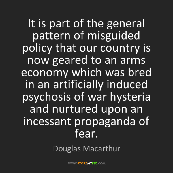 Douglas Macarthur: It is part of the general pattern of misguided policy...