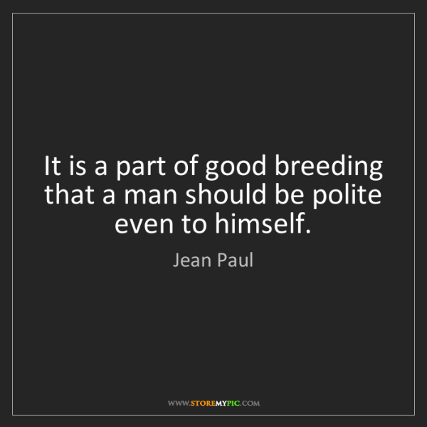 Jean Paul: It is a part of good breeding that a man should be polite...