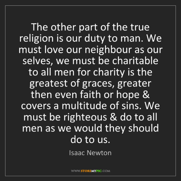 Isaac Newton: The other part of the true religion is our duty to man....